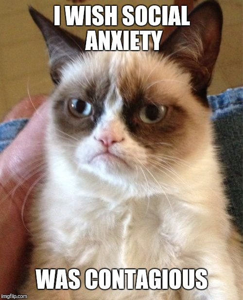 Grumpy Cat Meme | I WISH SOCIAL ANXIETY WAS CONTAGIOUS | image tagged in memes,grumpy cat | made w/ Imgflip meme maker
