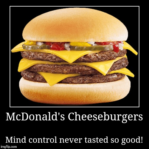 McDonald's Cheeseburgers | Mind control never tasted so good! | image tagged in funny,demotivationals | made w/ Imgflip demotivational maker