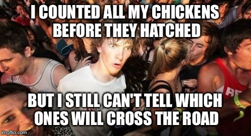 Sudden Clarity Clarence Meme | I COUNTED ALL MY CHICKENS BEFORE THEY HATCHED BUT I STILL CAN'T TELL WHICH ONES WILL CROSS THE ROAD | image tagged in memes,sudden clarity clarence | made w/ Imgflip meme maker