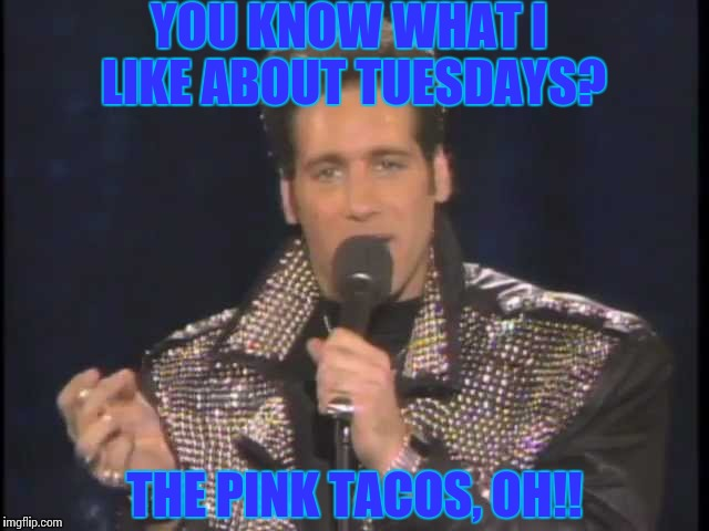 YOU KNOW WHAT I LIKE ABOUT TUESDAYS? THE PINK TACOS, OH!! | image tagged in andrew dice clay | made w/ Imgflip meme maker