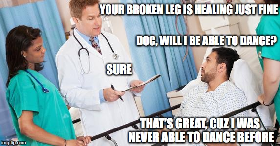 doctor | YOUR BROKEN LEG IS HEALING JUST FINE THAT'S GREAT, CUZ I WAS NEVER ABLE TO DANCE BEFORE DOC, WILL I BE ABLE TO DANCE? SURE | image tagged in doctor | made w/ Imgflip meme maker