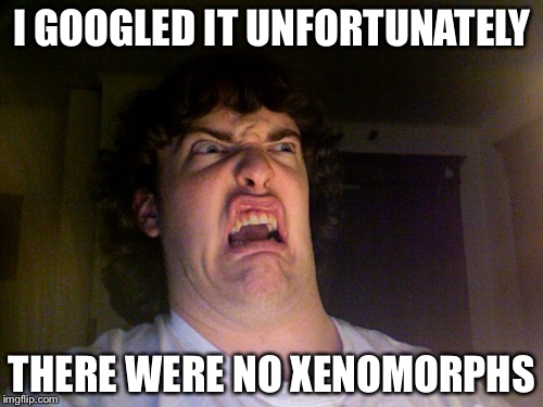 I GOOGLED IT UNFORTUNATELY THERE WERE NO XENOMORPHS | made w/ Imgflip meme maker