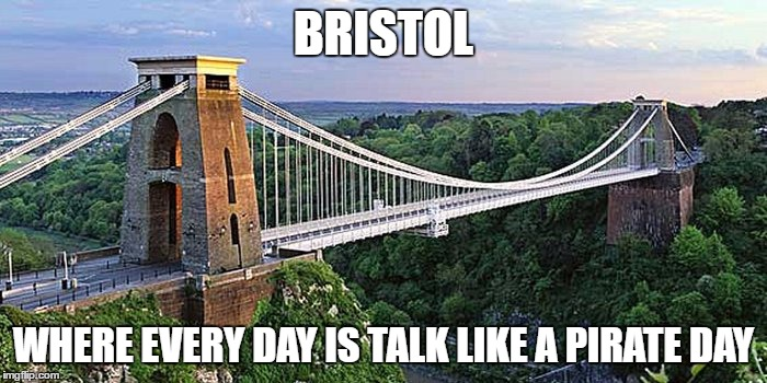 Bristol |  BRISTOL; WHERE EVERY DAY IS TALK LIKE A PIRATE DAY | image tagged in bristol,pirate | made w/ Imgflip meme maker
