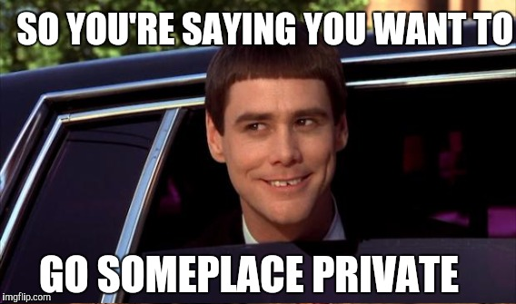 SO YOU'RE SAYING YOU WANT TO GO SOMEPLACE PRIVATE | made w/ Imgflip meme maker