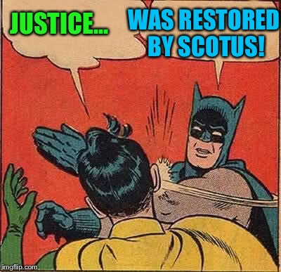 Batman Slapping Robin Meme | JUSTICE... WAS RESTORED BY SCOTUS! | image tagged in memes,batman slapping robin | made w/ Imgflip meme maker