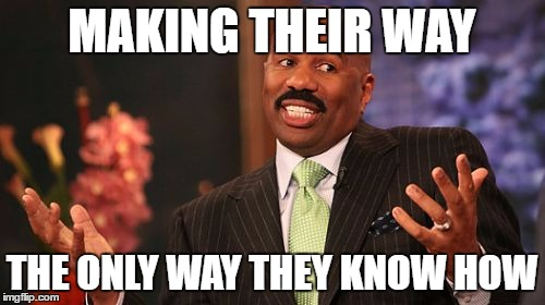 Steve Harvey Meme | MAKING THEIR WAY THE ONLY WAY THEY KNOW HOW | image tagged in memes,steve harvey | made w/ Imgflip meme maker