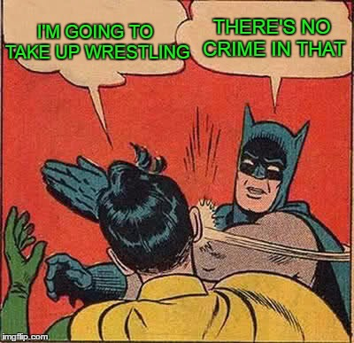 Batman Slapping Robin Meme | I'M GOING TO TAKE UP WRESTLING THERE'S NO CRIME IN THAT | image tagged in memes,batman slapping robin | made w/ Imgflip meme maker