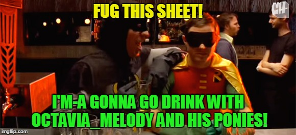 FUG THIS SHEET! I'M-A GONNA GO DRINK WITH OCTAVIA_MELODY AND HIS PONIES! | made w/ Imgflip meme maker