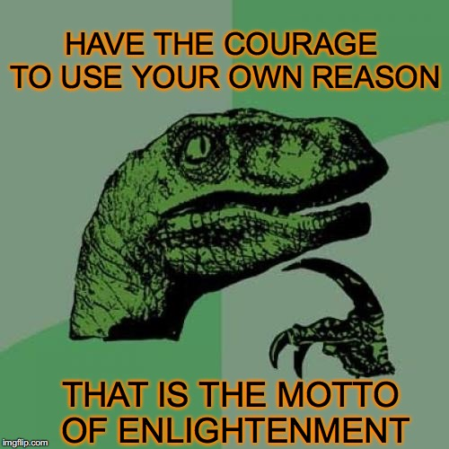 Philosoraptor Meme | HAVE THE COURAGE TO USE YOUR OWN REASON THAT IS THE MOTTO OF ENLIGHTENMENT | image tagged in memes,philosoraptor | made w/ Imgflip meme maker