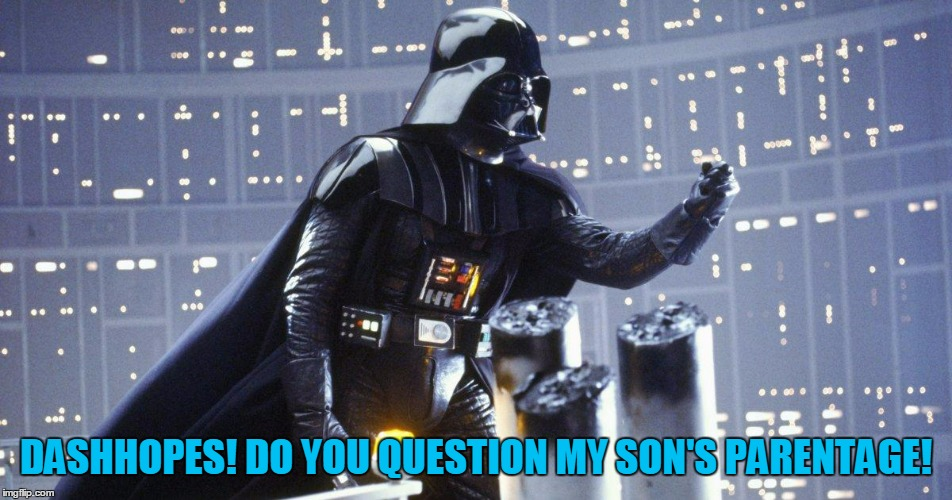 DASHHOPES! DO YOU QUESTION MY SON'S PARENTAGE! | made w/ Imgflip meme maker