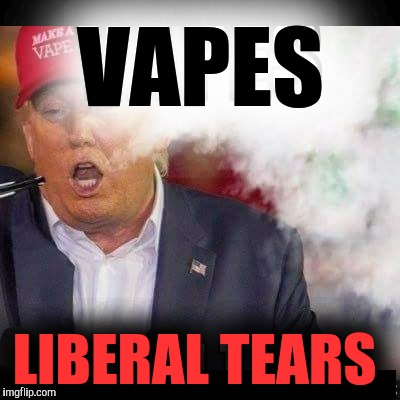Drinking Liberal Tears is soooo 2016 |  VAPES; LIBERAL TEARS | image tagged in memes,donald trump,maga,vape,dank memes | made w/ Imgflip meme maker