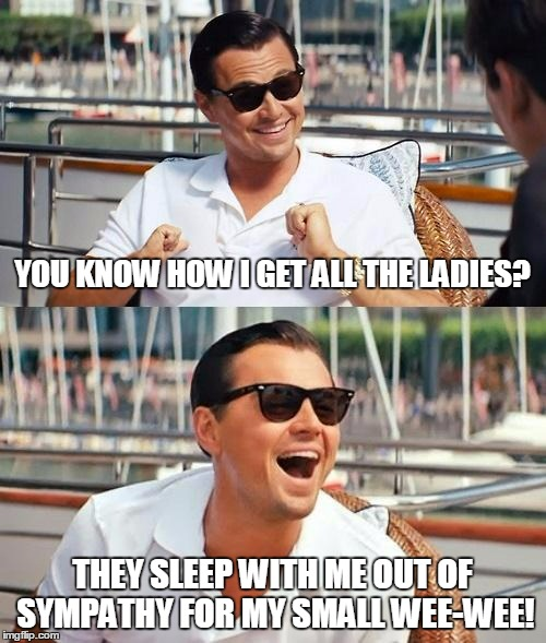 YOU KNOW HOW I GET ALL THE LADIES? THEY SLEEP WITH ME OUT OF SYMPATHY FOR MY SMALL WEE-WEE! | made w/ Imgflip meme maker