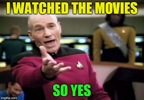 Picard Wtf Meme | I WATCHED THE MOVIES SO YES | image tagged in memes,picard wtf | made w/ Imgflip meme maker