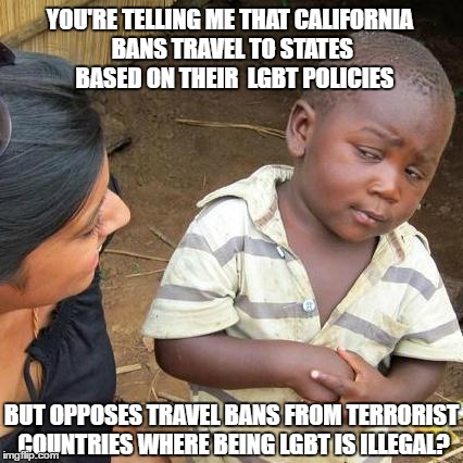 West coast states are a special kind of stupid. | YOU'RE TELLING ME THAT CALIFORNIA BANS TRAVEL TO STATES  BASED ON THEIR  LGBT POLICIES BUT OPPOSES TRAVEL BANS FROM TERRORIST COUNTRIES WHER | image tagged in third world skeptical kid,california,travel ban,lgbt,special kind of stupid | made w/ Imgflip meme maker