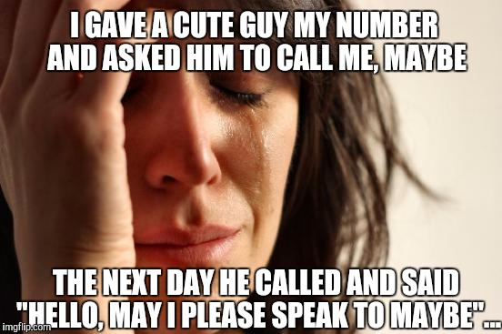 "Call me, maybe  |  I GAVE A CUTE GUY MY NUMBER AND ASKED HIM TO CALL ME, MAYBE; THE NEXT DAY HE CALLED AND SAID ""HELLO, MAY I PLEASE SPEAK TO MAYBE""... 