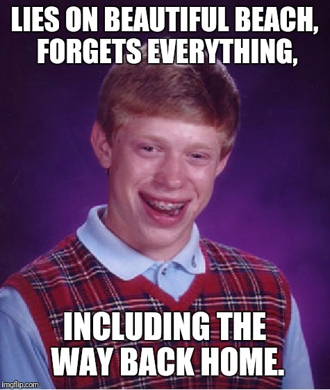 Bad Luck Brian Meme | LIES ON BEAUTIFUL BEACH, FORGETS EVERYTHING, INCLUDING THE WAY BACK HOME. | image tagged in memes,bad luck brian | made w/ Imgflip meme maker