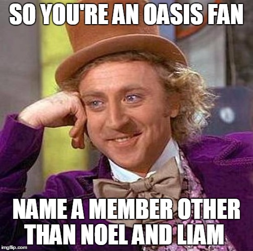 Might be time to listen to Blur instead | SO YOU'RE AN OASIS FAN NAME A MEMBER OTHER THAN NOEL AND LIAM | image tagged in memes,creepy condescending wonka | made w/ Imgflip meme maker