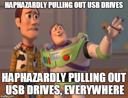 X, X Everywhere Meme | HAPHAZARDLY PULLING OUT USB DRIVES HAPHAZARDLY PULLING OUT USB DRIVES, EVERYWHERE | image tagged in memes,x,x everywhere,x x everywhere | made w/ Imgflip meme maker