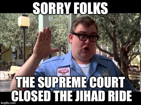 Better head back to Europe | SORRY FOLKS THE SUPREME COURT CLOSED THE JIHAD RIDE | image tagged in wally world,terrorists,memes | made w/ Imgflip meme maker
