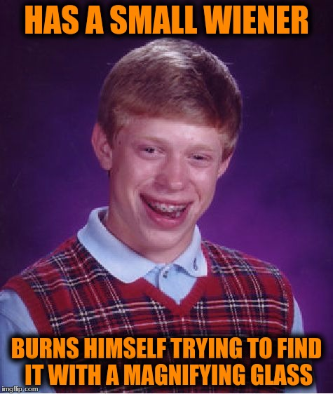Bad Luck Brian Meme | HAS A SMALL WIENER BURNS HIMSELF TRYING TO FIND IT WITH A MAGNIFYING GLASS | image tagged in memes,bad luck brian | made w/ Imgflip meme maker
