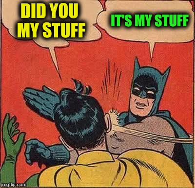 Batman Slapping Robin Meme | DID YOU MY STUFF IT'S MY STUFF | image tagged in memes,batman slapping robin | made w/ Imgflip meme maker