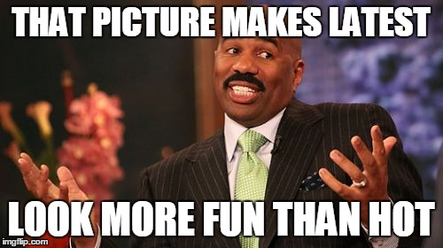 Steve Harvey Meme | THAT PICTURE MAKES LATEST LOOK MORE FUN THAN HOT | image tagged in memes,steve harvey | made w/ Imgflip meme maker