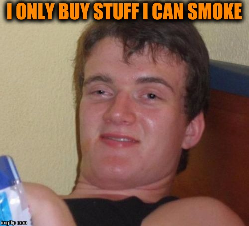 10 Guy Meme | I ONLY BUY STUFF I CAN SMOKE | image tagged in memes,10 guy | made w/ Imgflip meme maker
