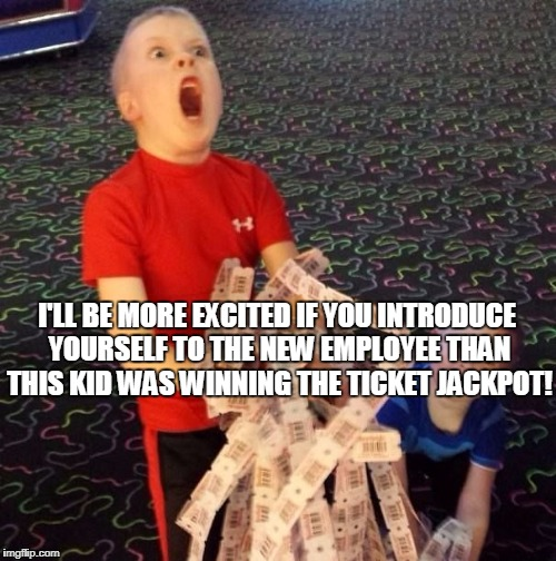 Overly Excited Ticket Kid | I'LL BE MORE EXCITED IF YOU INTRODUCE YOURSELF TO THE NEW EMPLOYEE THAN THIS KID WAS WINNING THE TICKET JACKPOT! | image tagged in overly excited ticket kid | made w/ Imgflip meme maker