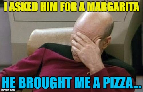 At least it wasn't the macarena... :) | I ASKED HIM FOR A MARGARITA HE BROUGHT ME A PIZZA... | image tagged in memes,captain picard facepalm,margarita,margherita,pizza,drinks | made w/ Imgflip meme maker