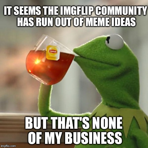 But Thats None Of My Business Meme | IT SEEMS THE IMGFLIP COMMUNITY HAS RUN OUT OF MEME IDEAS BUT THAT'S NONE OF MY BUSINESS | image tagged in memes,but thats none of my business,kermit the frog | made w/ Imgflip meme maker