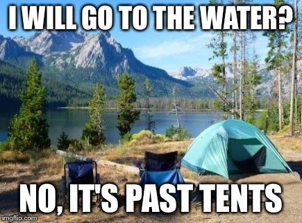 I WILL GO TO THE WATER? NO, IT'S PAST TENTS | image tagged in memes,past tents | made w/ Imgflip meme maker