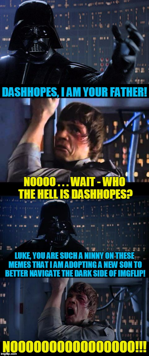 and we will celebrate with poutine and Molsons! | DASHHOPES, I AM YOUR FATHER! NOOOOOOOOOOOOOOOO!!! NOOOO . . . WAIT - WHO THE HELL IS DASHHOPES? LUKE, YOU ARE SUCH A NINNY ON THESE MEMES TH | image tagged in darth vader no extended,darth vader no,memes,dashhopes | made w/ Imgflip meme maker