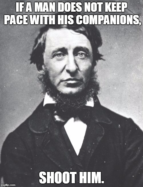 Henry David Thoreau | IF A MAN DOES NOT KEEP PACE WITH HIS COMPANIONS, SHOOT HIM. | image tagged in memes,henry david thoreau | made w/ Imgflip meme maker