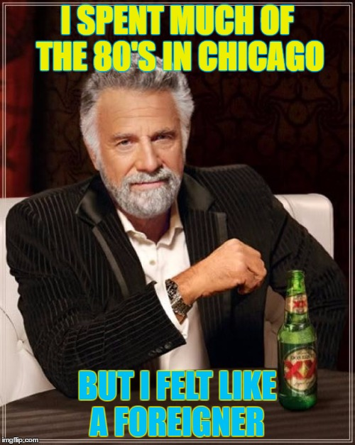 The Most Interesting Man In The World Meme | I SPENT MUCH OF THE 80'S IN CHICAGO BUT I FELT LIKE A FOREIGNER | image tagged in memes,the most interesting man in the world | made w/ Imgflip meme maker