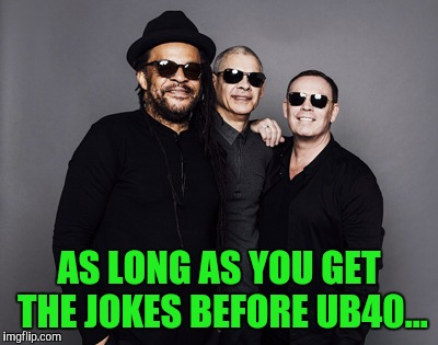 AS LONG AS YOU GET THE JOKES BEFORE UB40... | made w/ Imgflip meme maker