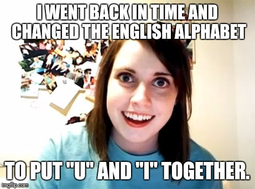 "Overly Attached Girlfriend Meme | I WENT BACK IN TIME AND CHANGED THE ENGLISH ALPHABET TO PUT ""U"" AND ""I"" TOGETHER. 