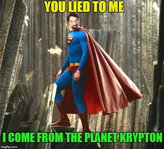 I COME FROM THE PLANET KRYPTON YOU LIED TO ME | made w/ Imgflip meme maker