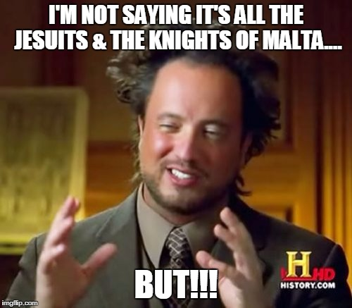 Ancient Aliens Meme | I'M NOT SAYING IT'S ALL THE JESUITS & THE KNIGHTS OF MALTA.... BUT!!! | image tagged in memes,ancient aliens | made w/ Imgflip meme maker