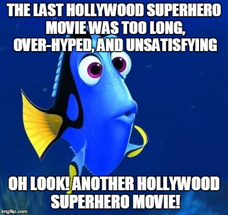 Yet somehow I keep falling for it | THE LAST HOLLYWOOD SUPERHERO MOVIE WAS TOO LONG, OVER-HYPED, AND UNSATISFYING OH LOOK! ANOTHER HOLLYWOOD SUPERHERO MOVIE! | image tagged in dory,memes,movies,hollywood,superhero,wonder woman | made w/ Imgflip meme maker