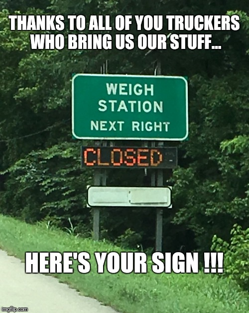 Here's Your Sign |  THANKS TO ALL OF YOU TRUCKERS WHO BRING US OUR STUFF... HERE'S YOUR SIGN !!! | image tagged in trucks,sign,weigh station,semi truck,trucking | made w/ Imgflip meme maker