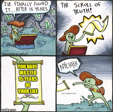 The Scroll Of Truth Meme | YOU HAVE WASTED 15 YEARS OF YOUR LIFE | image tagged in the scroll of truth | made w/ Imgflip meme maker