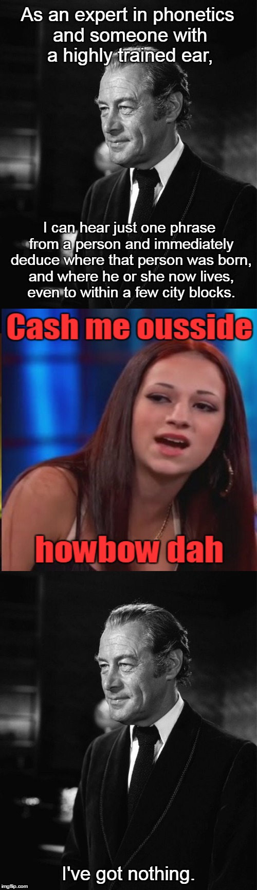 Not My Fair Lady! (❛‿❛✿) | As an expert in phonetics and someone with a highly trained ear, I've got nothing. I can hear just one phrase from a person and immediately  | image tagged in memes,cash me ousside,cash me ousside how bow dah,professor henry higgins,my fair lady,pygmalion | made w/ Imgflip meme maker