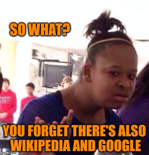 Black Girl Wat Meme | SO WHAT? YOU FORGET THERE'S ALSO WIKIPEDIA AND GOOGLE | image tagged in memes,black girl wat | made w/ Imgflip meme maker