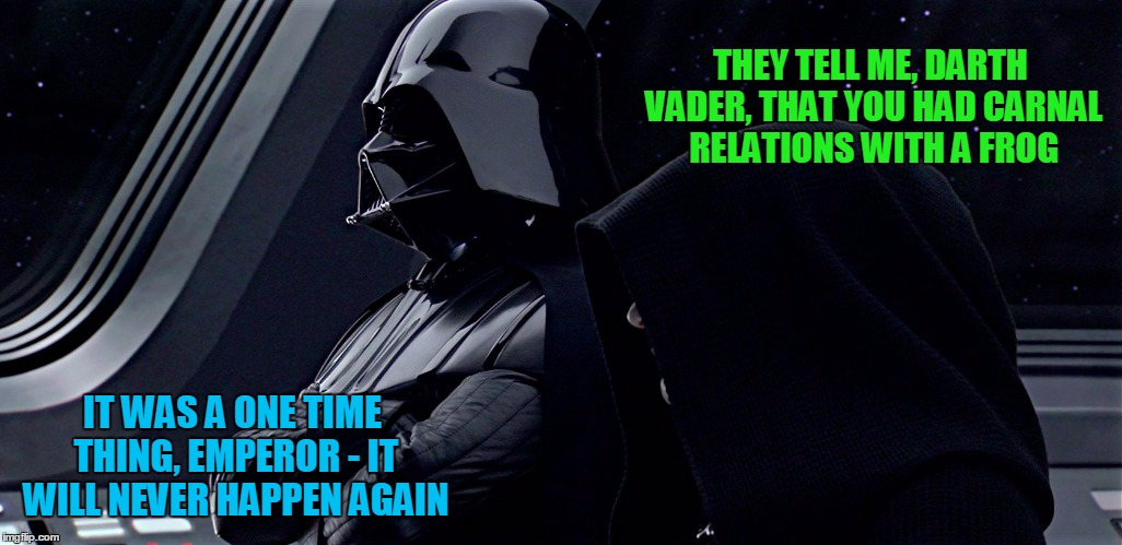 THEY TELL ME, DARTH VADER, THAT YOU HAD CARNAL RELATIONS WITH A FROG IT WAS A ONE TIME THING, EMPEROR - IT WILL NEVER HAPPEN AGAIN | made w/ Imgflip meme maker