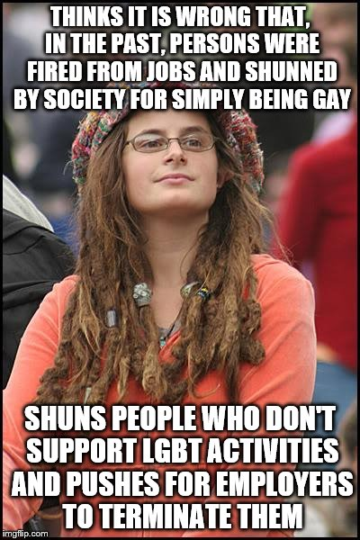 What happened to it being all about love? | THINKS IT IS WRONG THAT, IN THE PAST, PERSONS WERE FIRED FROM JOBS AND SHUNNED BY SOCIETY FOR SIMPLY BEING GAY SHUNS PEOPLE WHO DON'T SUPPOR | image tagged in memes,college liberal,lgbtq | made w/ Imgflip meme maker