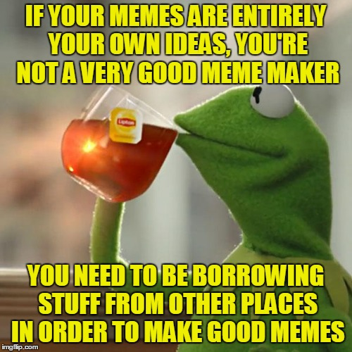 But Thats None Of My Business Meme | IF YOUR MEMES ARE ENTIRELY YOUR OWN IDEAS, YOU'RE NOT A VERY GOOD MEME MAKER YOU NEED TO BE BORROWING STUFF FROM OTHER PLACES IN ORDER TO MA | image tagged in memes,but thats none of my business,kermit the frog | made w/ Imgflip meme maker