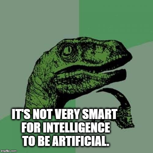 Keep it Real | IT'S NOT VERY SMART FOR INTELLIGENCE TO BE ARTIFICIAL. | image tagged in memes,philosoraptor,artificial intelligence,intelligence | made w/ Imgflip meme maker