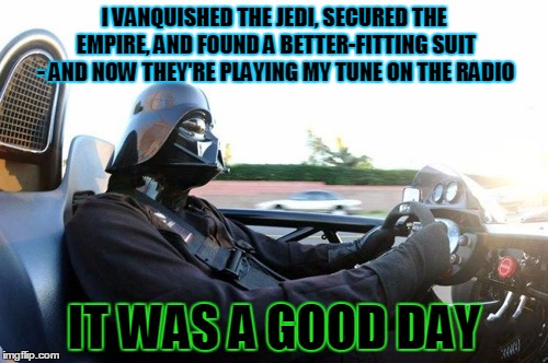 the dark side is chillin' today | I VANQUISHED THE JEDI, SECURED THE EMPIRE, AND FOUND A BETTER-FITTING SUIT - AND NOW THEY'RE PLAYING MY TUNE ON THE RADIO IT WAS A GOOD DAY | image tagged in it was a good day darth vader,memes,star wars,darth vader,it was a good day | made w/ Imgflip meme maker