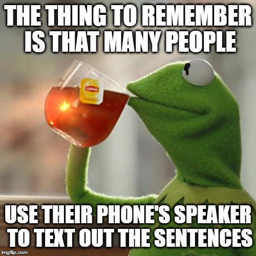 But Thats None Of My Business Meme | THE THING TO REMEMBER IS THAT MANY PEOPLE USE THEIR PHONE'S SPEAKER TO TEXT OUT THE SENTENCES | image tagged in memes,but thats none of my business,kermit the frog | made w/ Imgflip meme maker