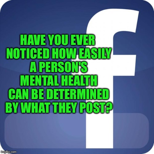 Facebook: How to discover the many facets of your friends  | HAVE YOU EVER NOTICED HOW EASILY A PERSON'S MENTAL HEALTH CAN BE DETERMINED BY WHAT THEY POST? | image tagged in facebook,mental health | made w/ Imgflip meme maker